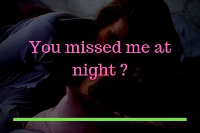 You missed me at night.